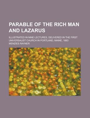 Parable of the Rich Man and Lazarus Illustrated in Nine Lectures, Delivered in the First Universalist Church in Portland, Maine, 1883 Menzies Rayner